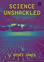 Science Unshackled: How Obscure, Abstract, Seemingly Useless Scientific Research Turned Out to Be the Basis for Modern Life – C. Renée James [PDF]