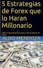5 Estrategias de Forex que lo Haran Millonario: Todo lo que necesita para invertir dinero en Forex – Aldo Mendoza [PDF]