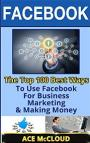 Facebook: The Top 100 Best Ways To Use Facebook For Business, Marketing, & Making Money (Facebook Marketing, Facebook For Business, Business Marketing With Social Media) – Ace McCloud [PDF]