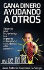 Gana dinero ayudando a otros: Secretos para incrementar tus ingresos entrenando y ayudando a las personas – Juan Antonio Guerrero Cañongo [PDF]