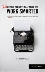 23 Writing Prompts that make you work smarter: A radical approach to skill building for writers of all kinds – David Seth Miller [PDF]