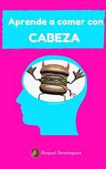 Aprende a comer con cabeza: Aprende a comer bien sin volverte loco, sin dietas y sin pasar hambre – Raquel Domínguez [PDF]
