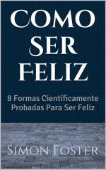 Como Ser Feliz: 8 Formas Científicamente Probadas Para Ser Feliz – Simon Foster [PDF]