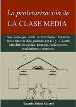 La proletarización de La Clase Media: Sus enemigos desde la Revolución Francesa hasta nuestros días, pasando por la I y II Guerra Mundial: izquierdas, … nacionalismo, totalitarismo y estatismo – Ricardo Beleta Guasch [PDF]