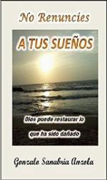 No renuncies a tus sueños: Dios restaura lo que ha sido dañado – Gonzalo Sanabria Anzola [PDF]