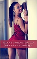 Relatos Eróticos Sencillos Para Adultos Complejos: Los Mejores Relatos Eróticos del Mundo (Erotica… Una Aproximación al Verdadero Placer nº 1) – Juan Andrés Tamariz Cerda [PDF]