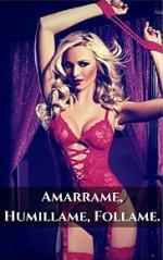 Amarrame, Humillame, Follame: Historias Sexuales de Dominación Carnal (Pasion y Dolor nº 1) – Michelle Francoise De La Condamine [PDF]