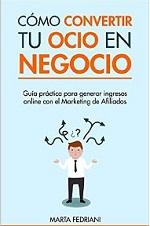 Cómo convertir tu Ocio en Negocio: Guía práctica para generar ingresos online con el Marketing de Afiliados (Marketing de Afiliación nº 1) – Marta Fedriani [PDF]