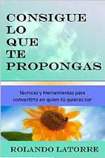 Consigue lo que te propongas: Técnicas y herramientas para convertirte en quien tú quieras ser – Rolando Latorre [PDF]