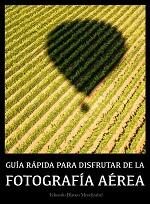 Guía rápida para disfrutar de la Fotografía Aérea – Eduardo Blanco Mendizabal [PDF]