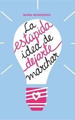 La estúpida idea de dejarte marchar – María Montesinos [PDF]