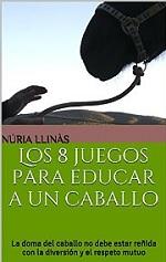 Los 8 juegos para educar a un caballo: La doma del caballo no debe estar reñida con la diversión y el respeto… – Núria Llinás [PDF]
