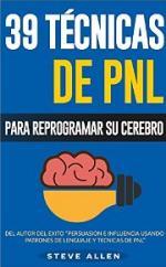 PNL – 39 Técnicas, Patrones y Estrategias de Programación Neurolinguistica para cambiar su vida y la de los demás: Las 39 técnicas más efectivas para Reprogramar su Cerebro con PNL – Steve Allen [PDF]
