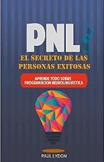 PNL: El Secreto de las Personas Exitosas (Incluye Ejercicios Prácticos Paso a Paso) Aprende todo sobre Programacion Neurolinguistica (técnicas pnl, inteligencia emocional, lenguaje corporal) – Paul Lydon [PDF]