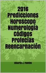 2016 Predicciones, Horoscopo, Numerología, Código, Profecías, Reencarnación – Eduardo J. Fuentes [PDF]