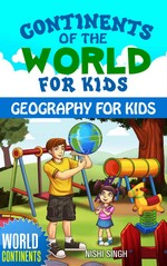 Continents of the World for Kids: Geography for kids – Nishi Singh [PDF] [English]