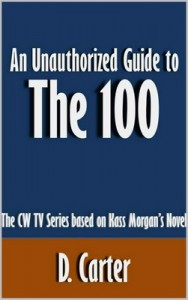 An Unauthorized Guide to The 100: The CW TV Series based on Kass Morgan's Novel – D. Carter [PDF] [English]
