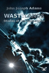 Wastelands: Stories of the Apocalypse – John Joseph Adams, Paolo Bacigalupi, Octavia E. Butler, Orson Scott Card, Stephen King, Nancy Kress, Jonathan Lethem, George R. R. Martin, Jack McDevitt, Gene Wolfe [PDF] [English]