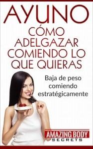 Ayuno Cómo Adelgazar Comiendo lo que quieras: Bajar de peso comiendo estratégicamente – Amazing Body Secrets [PDF]