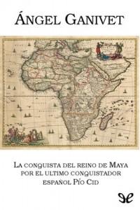 La conquista del reino de Maya por el último conquistador Pío Cid – Ángel Ganivet [PDF]