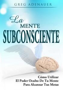 La mente subconciente: Cómo utilizar el poder oculto de tu mente para alcanzar tus metas – Greg Adenauer [PDF]
