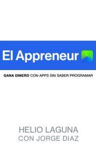 EL APPRENEUR: Cómo Crear Tu Primera App, Sin Saber De Programación – Helio Laguna, Jorge Díaz [PDF]