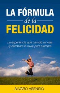 La formula de la felicidad: La Experiencia Personal Que Cambió Mi Vida (Y Cambiará Tu Vida) Para Siempre La Fórmula Para Ser Feliz (salud,bienestar,libertad financiera,ganar amigos) – Alvaro Asensio [PDF]