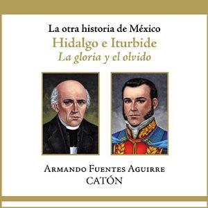 La otra historia de México: Hidalgo e Iturbide: La gloria y el olvido – Armando Sergio Fuentes Aguirre [Narrado por Rolando Silva] [Audiolibro] [Completo] [Español]