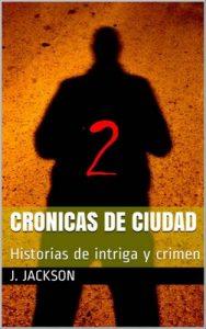 Crónicas de ciudad 2: Historias de intriga y crimen – J. Jackson [PDF]
