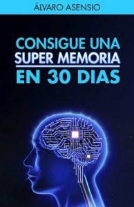 Memoria: Consigue Una Súper Memoria en 30 días: Secretos y claves para recordarlo todo y no olvidar nada – Álvaro Asensio [PDF]