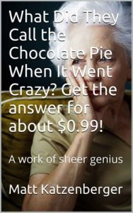 What Did They Call the Chocolate Pie When It Went Crazy Get the answer for about $0.99!: A work of sheer genius – Matt Katzenberger [PDF] [English]