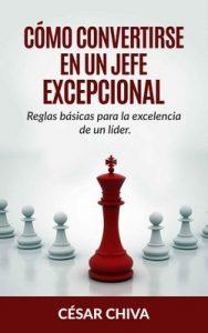 Cómo convertirse en un Jefe: Excepcional Reglas básicas para la excelente de un líder – César Chiva [PDF]