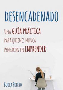 Desencadenado: Una guía práctica para quienes nunca pensaron en emprender – Borja Prieto [PDF]