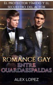 Romance Gay entre Guardaespaldas: El Protector Tímido y el Secuestro del Actor – Alex Lopez [PDF]