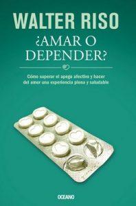 ¿Amar o depender?: cómo superar el apego afectivo y hacer del amor una experiencia plena y saludable – Walter Riso [ePub & Kindle]