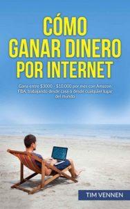 Cómo Ganar Dinero por Internet: Gana entre $3000 – $10.000 por mes con Amazon FBA, trabajando desde casa o desde cualquier lugar del mundo – Tim Vennen [ePub & Kindle]