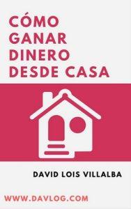 Cómo ganar dinero desde casa: Ideas y estrategias para que ganes dinero desde tu hogar – David Lois Villalba [ePub & Kindle]