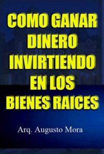 Como Ganar Dinero Invirtiendo En Los Bienes Raices – Augusto Mora [ePub & Kindle]