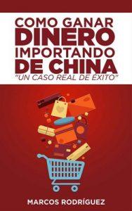 Como ganar dinero importando de China: Un caso real de éxito – Marcos Rodríguez [ePub & Kindle]