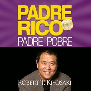 Padre Rico, Padre Pobre [Rich Dad, Poor Dad]: Qué les enseñan los ricos a sus hijos acerca del dinero. ¡que los pobres y la clase media no! – Robert T. Kiyosaki [Narrado por Jesús Flores Jaimes] [Audiolibro] [Completo] [Español]