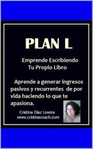 Plan L : Sistema para ganar ingresos pasivos recurrentes de por vida escribiendo y publicando tu propio libro: Como escribir y publicar tu propio libro en todo el planeta de manera independiente – Cristina Diaz Lovera [ePub & Kindle]