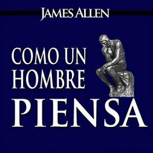 Como un Hombre Piensa Asi es Su Vida – James Allen [Narrado por Erick Abraham] [Audiolibro] [Español] [Completo]