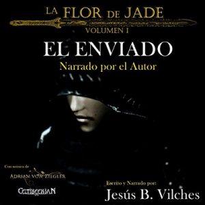 El Enviado: La Flor de Jade, Volumen 1 – Jesús B. Vilches [Narrado por Jesús B. Vilches] [Audiolibro] [Español] [Completo]
