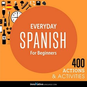 Everyday Spanish for Beginners – 400 Actions & Activities – Innovative Language Learning LLC [Narrado por SpanishPod101.com] [Audiolibro] [Español] [Completo]