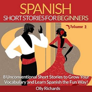 Spanish Short Stories for Beginners, Volume 2: 8 More Unconventional Short Stories to Grow Your Vocabulary and Learn Spanish the Fun Way! – Olly Richards [Narrado por Susana Larraz] [Audiolibro] [Español] [Completo]