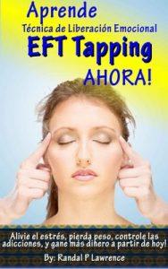 Aprende Técnica de Liberación Emocional (EFT Tapping) AHORA! Manual Completo para Principiantes: Alivie el estrés, pierda peso, controle las adicciones, y gane más dinero a partir de hoy! – Randal Lawrence [ePub & Kindle]