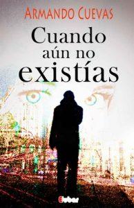 Cuando aún no existías (La espera es el lugar donde habitan los fantasmas de nuestras dudas, la acción los disipa) – Armando Cuevas Calderón [ePub & Kindle]