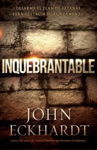 Inquebrantable: Desarme el plan de Satanás para destruir su fundamento – John Eckhardt [ePub & Kindle]