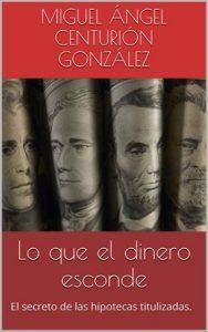 Lo que el dinero esconde: El secreto de las hipotecas titulizadas – Miguel Ángel Centurión González [ePub & Kindle]