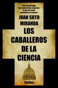 Los Caballeros de la Ciencia: El secreto mejor guardado de la Iglesia – Juan Soto Miranda [ePub & Kindle]